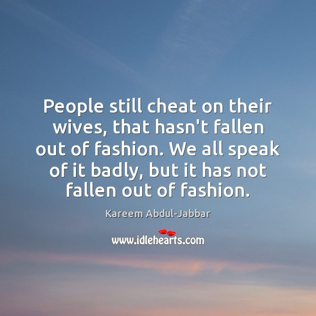 People still cheat on their wives, that hasn't fallen out of fashion. Kareem Abdul-Jabbar Picture Quote