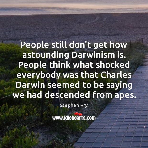 Image, People still don't get how astounding Darwinism is. People think what shocked