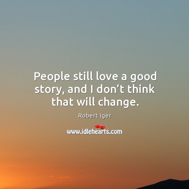 People still love a good story, and I don't think that will change. Image