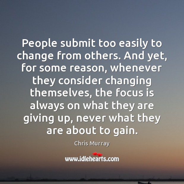 People submit too easily to change from others. And yet, for some Chris Murray Picture Quote