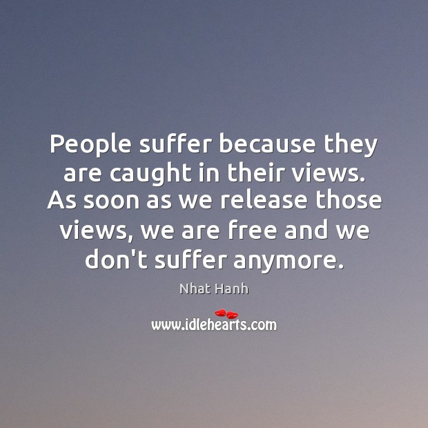 People suffer because they are caught in their views. As soon as Image