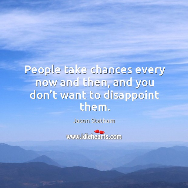 People take chances every now and then, and you don't want to disappoint them. Jason Statham Picture Quote