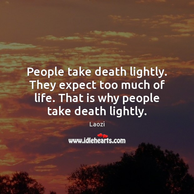 People take death lightly. They expect too much of life. That is Image