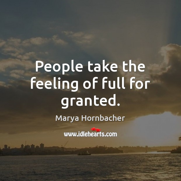 People take the feeling of full for granted. Marya Hornbacher Picture Quote
