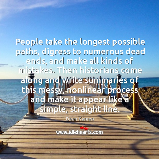 People take the longest possible paths, digress to numerous dead ends, and make all kinds of mistakes. Dean Kamen Picture Quote