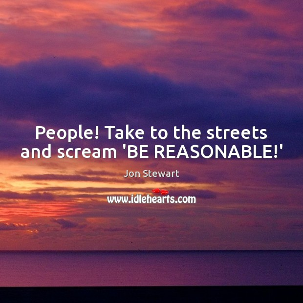 Image, People! Take to the streets and scream 'BE REASONABLE!'