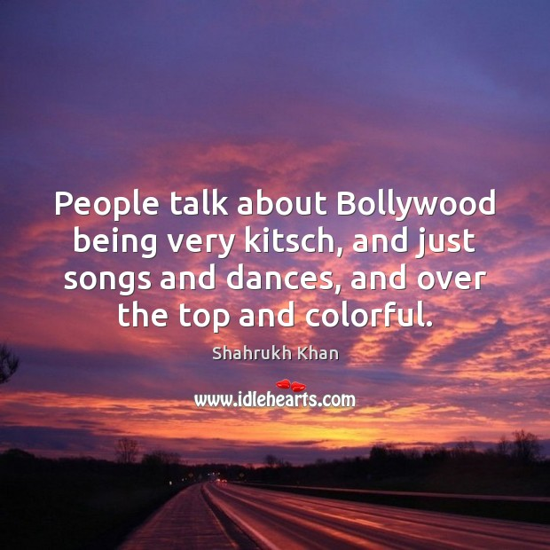 People talk about Bollywood being very kitsch, and just songs and dances, Shahrukh Khan Picture Quote