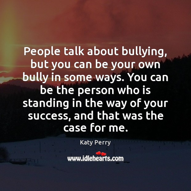 People talk about bullying, but you can be your own bully in Image