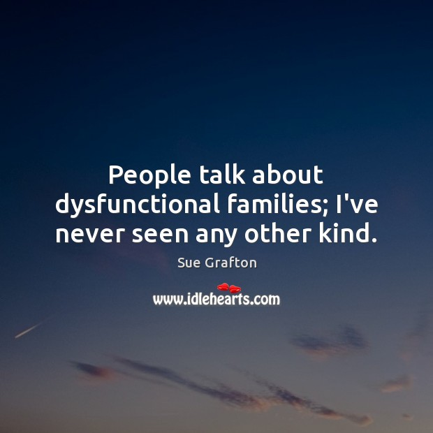 People talk about dysfunctional families; I've never seen any other kind. Sue Grafton Picture Quote