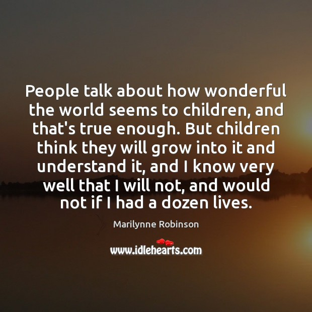 People talk about how wonderful the world seems to children, and that's Marilynne Robinson Picture Quote