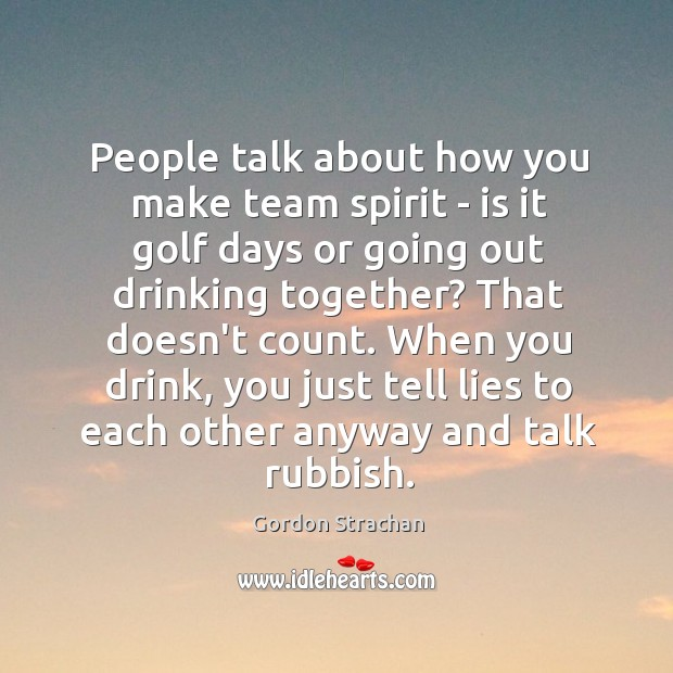 People talk about how you make team spirit – is it golf Gordon Strachan Picture Quote