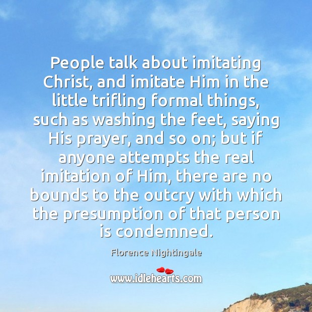 People talk about imitating Christ, and imitate Him in the little trifling Image