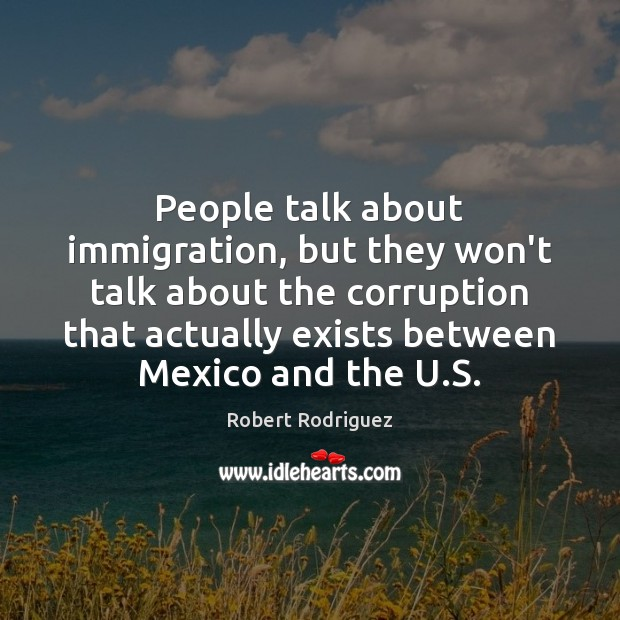 People talk about immigration, but they won't talk about the corruption that Robert Rodriguez Picture Quote