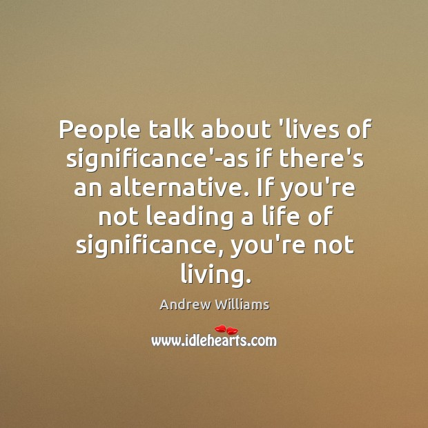 Image, People talk about 'lives of significance'-as if there's an alternative. If you're