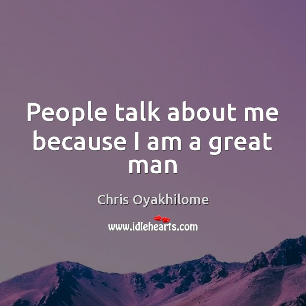 People talk about me because I am a great man Chris Oyakhilome Picture Quote