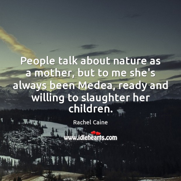 Image, People talk about nature as a mother, but to me she's always