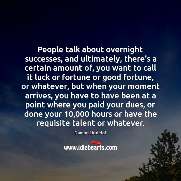 People talk about overnight successes, and ultimately, there's a certain amount of, Image