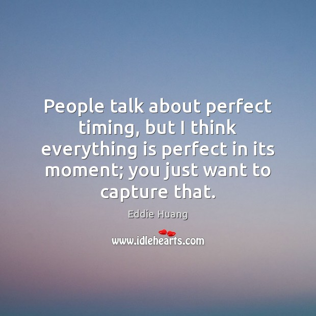 People talk about perfect timing, but I think everything is perfect in Eddie Huang Picture Quote