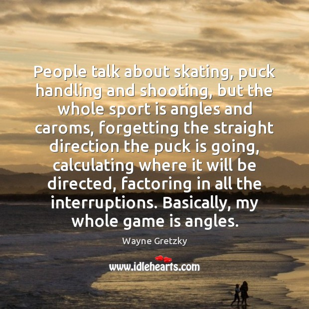 People talk about skating, puck handling and shooting, but the whole sport Wayne Gretzky Picture Quote