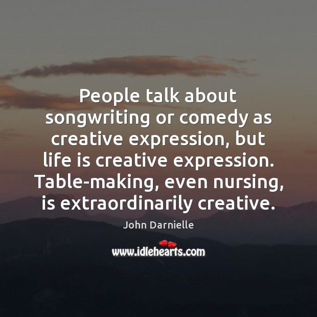 People talk about songwriting or comedy as creative expression, but life is Image