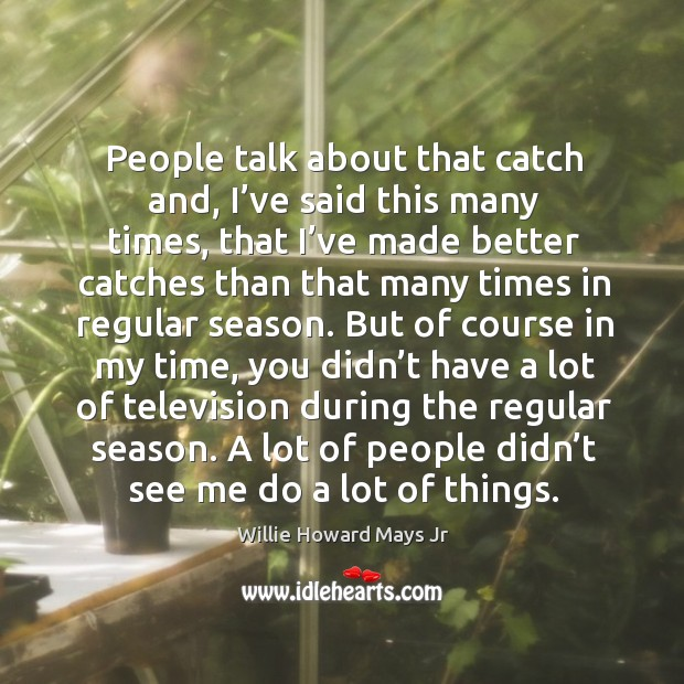 Image, People talk about that catch and, I've said this many times, that I've made better catches