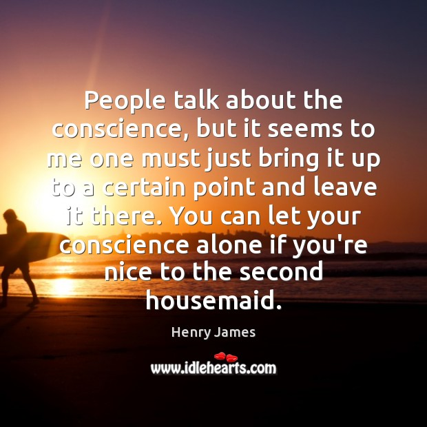 People talk about the conscience, but it seems to me one must Henry James Picture Quote