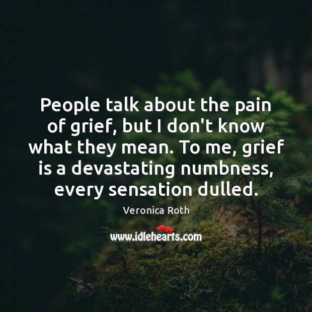 People talk about the pain of grief, but I don't know what Image