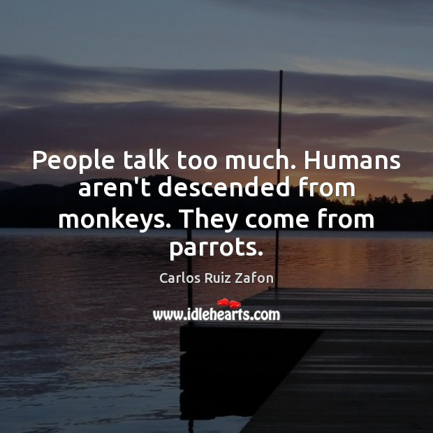 People talk too much. Humans aren't descended from monkeys. They come from parrots. Carlos Ruiz Zafon Picture Quote