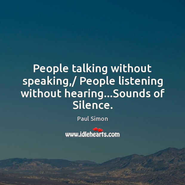 People talking without speaking,/ People listening without hearing…Sounds of Silence. Paul Simon Picture Quote