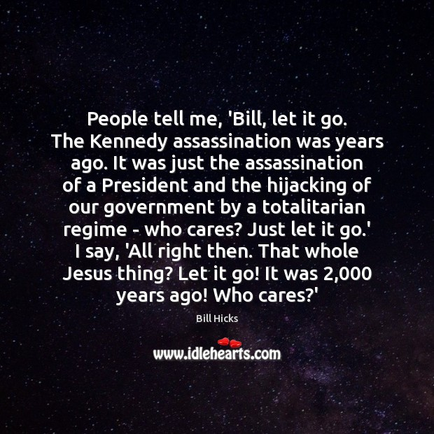 People tell me, 'Bill, let it go. The Kennedy assassination was years Bill Hicks Picture Quote
