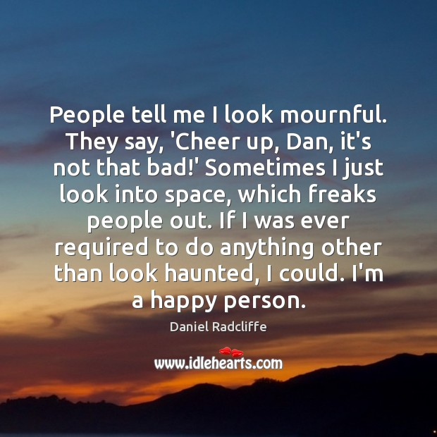 People tell me I look mournful. They say, 'Cheer up, Dan, it's Daniel Radcliffe Picture Quote