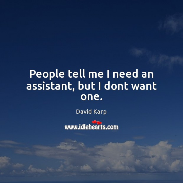 People tell me I need an assistant, but I dont want one. Image