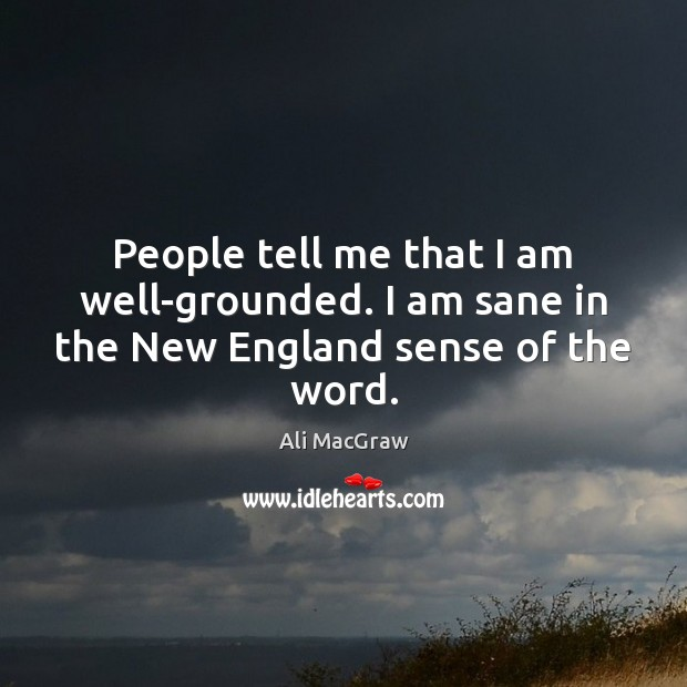 People tell me that I am well-grounded. I am sane in the New England sense of the word. Image