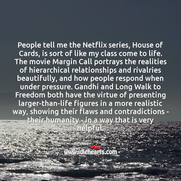 People tell me the Netflix series, House of Cards, is sort of Jeffrey Pfeffer Picture Quote