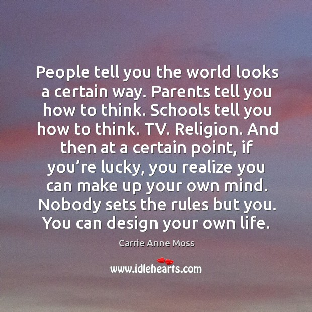 People tell you the world looks a certain way. Parents tell you how to think. Schools tell you how to think. Image