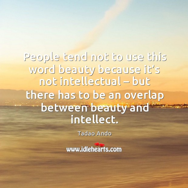 People tend not to use this word beauty because it's not intellectual – but there has Image
