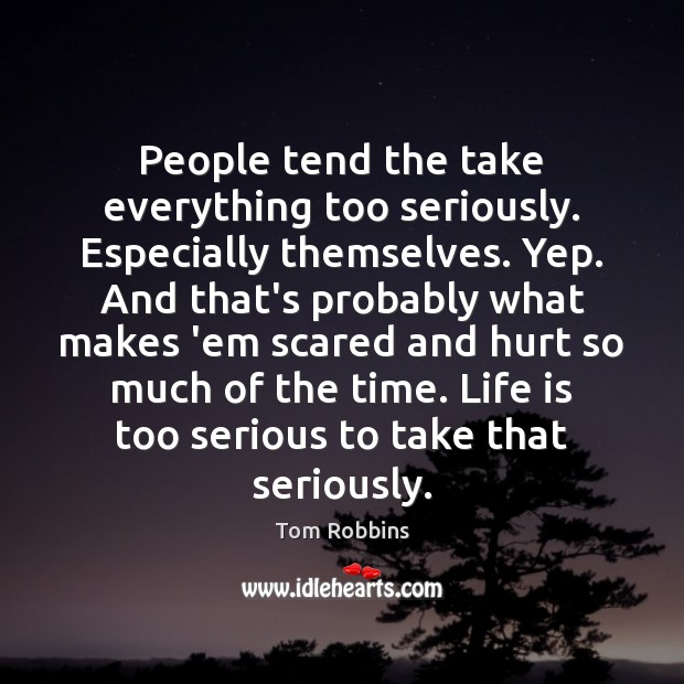 People tend the take everything too seriously. Especially themselves. Yep. And that's Image