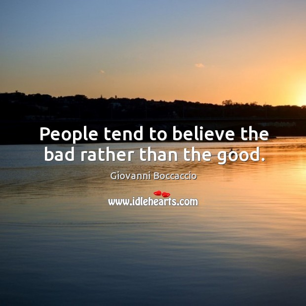 People tend to believe the bad rather than the good. Image