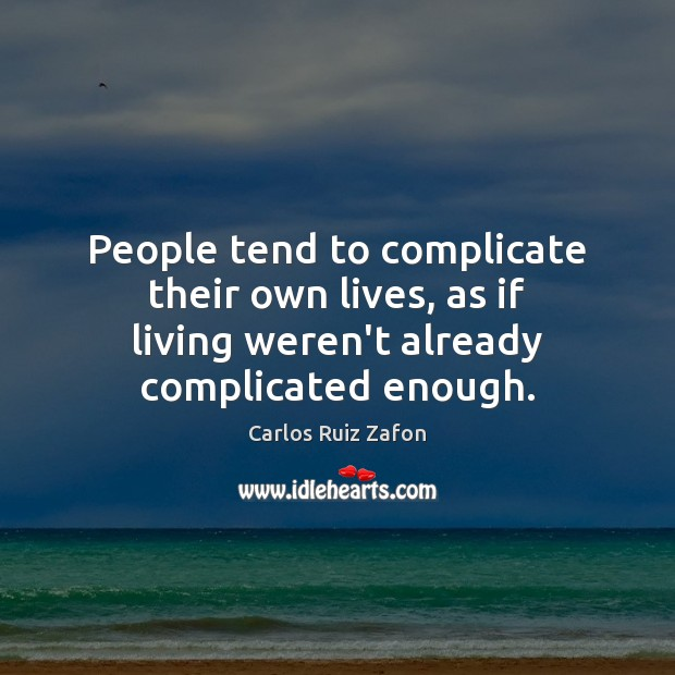 People tend to complicate their own lives, as if living weren't already Image
