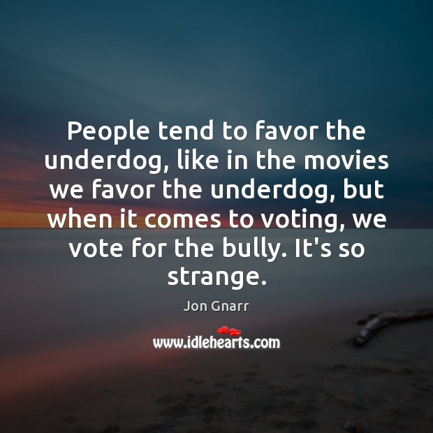 People tend to favor the underdog, like in the movies we favor Jon Gnarr Picture Quote
