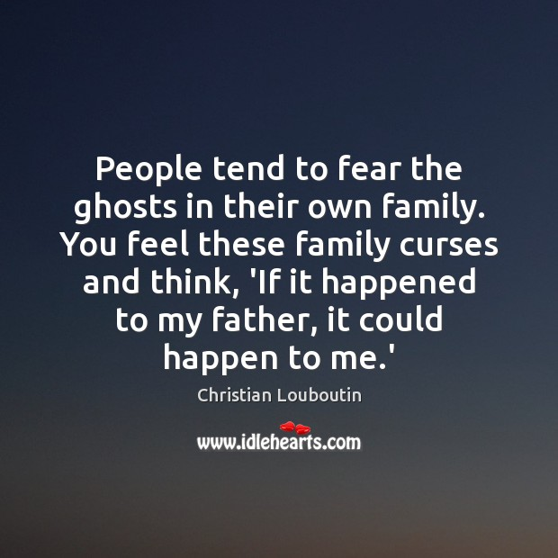 People tend to fear the ghosts in their own family. You feel Image