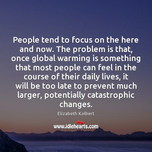 Image, People tend to focus on the here and now. The problem is