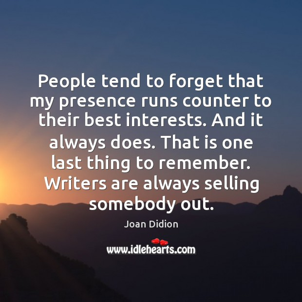 Image, People tend to forget that my presence runs counter to their best