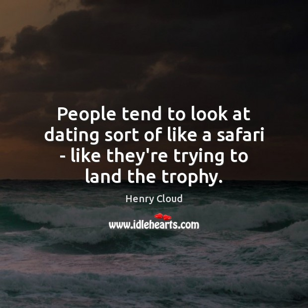 People tend to look at dating sort of like a safari – Henry Cloud Picture Quote