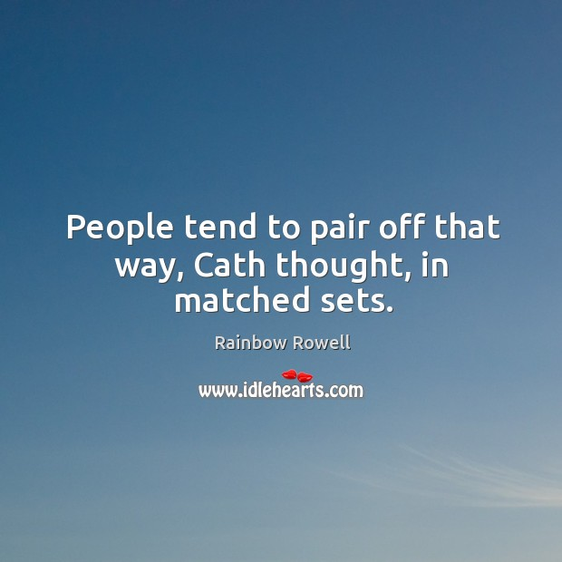 People tend to pair off that way, Cath thought, in matched sets. Rainbow Rowell Picture Quote