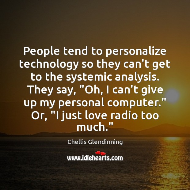 People tend to personalize technology so they can't get to the systemic Image