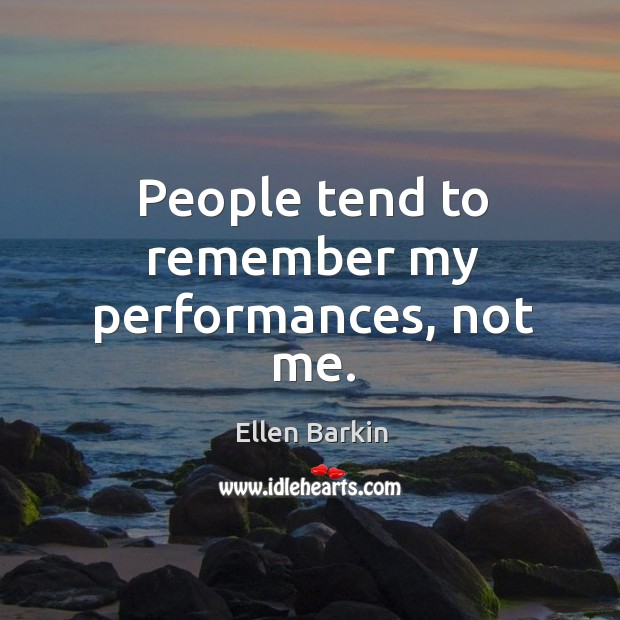 People tend to remember my performances, not me. Image