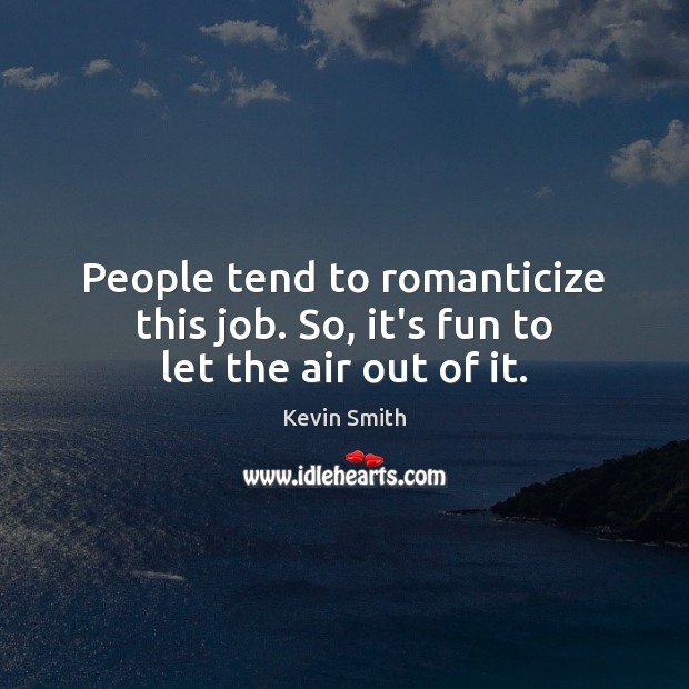 People tend to romanticize this job. So, it's fun to let the air out of it. Kevin Smith Picture Quote
