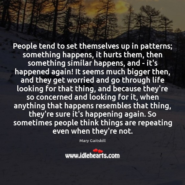 People tend to set themselves up in patterns; something happens, it hurts Mary Gaitskill Picture Quote