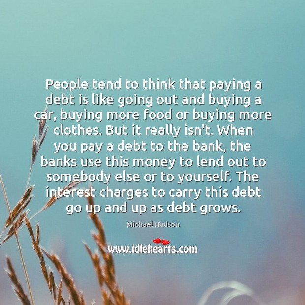 People tend to think that paying a debt is like going out Michael Hudson Picture Quote